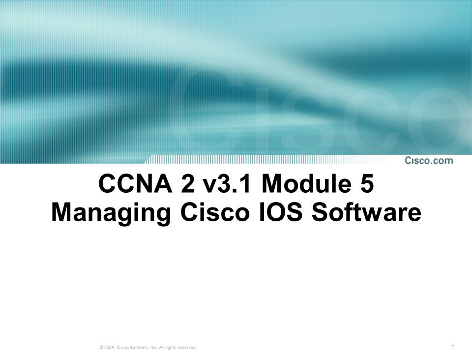 1 © 2004, Cisco Systems, Inc. All rights reserved. CCNA 2 v3.1 Module 5 Managing Cisco IOS Software
