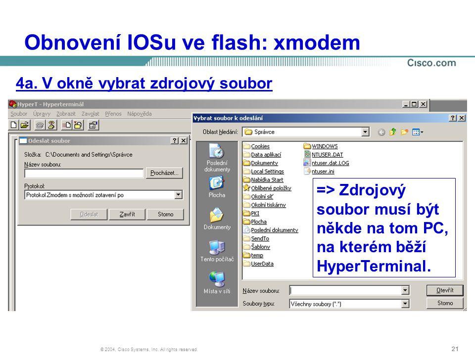21 © 2004, Cisco Systems, Inc. All rights reserved. Obnovení IOSu ve flash: xmodem 4a. V okně vybrat zdrojový soubor => Zdrojový soubor musí být někde