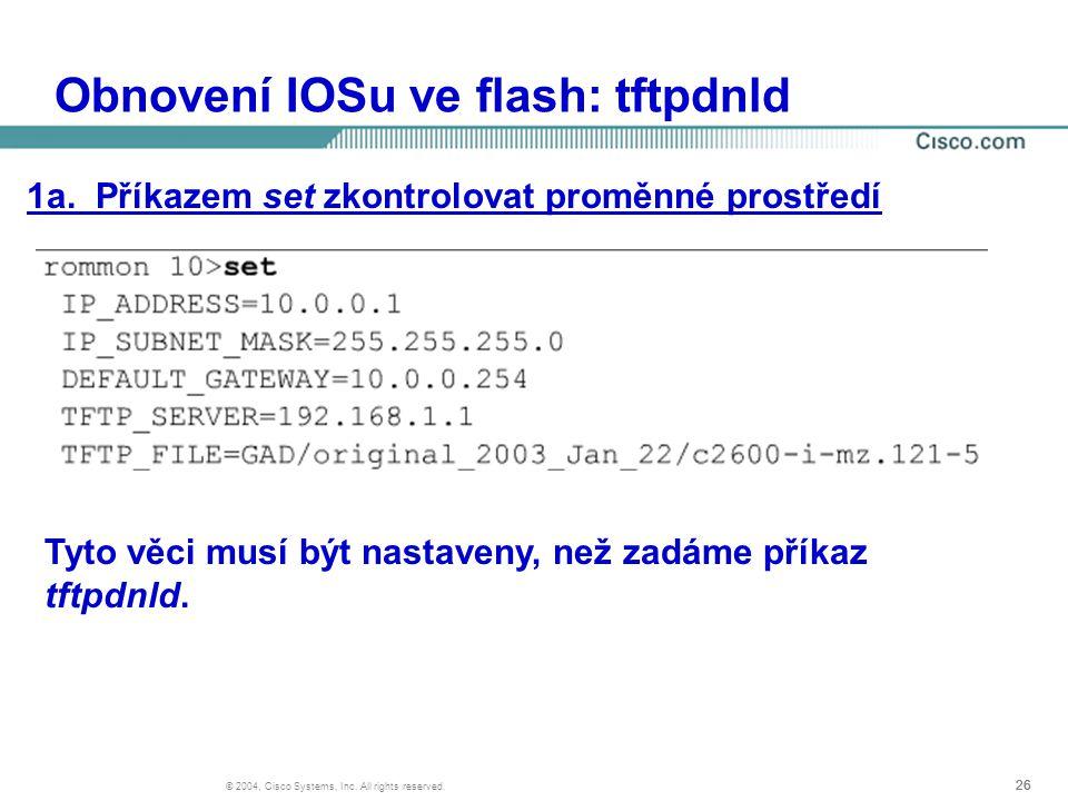 26 © 2004, Cisco Systems, Inc. All rights reserved. Obnovení IOSu ve flash: tftpdnld 1a. Příkazem set zkontrolovat proměnné prostředí Tyto věci musí b