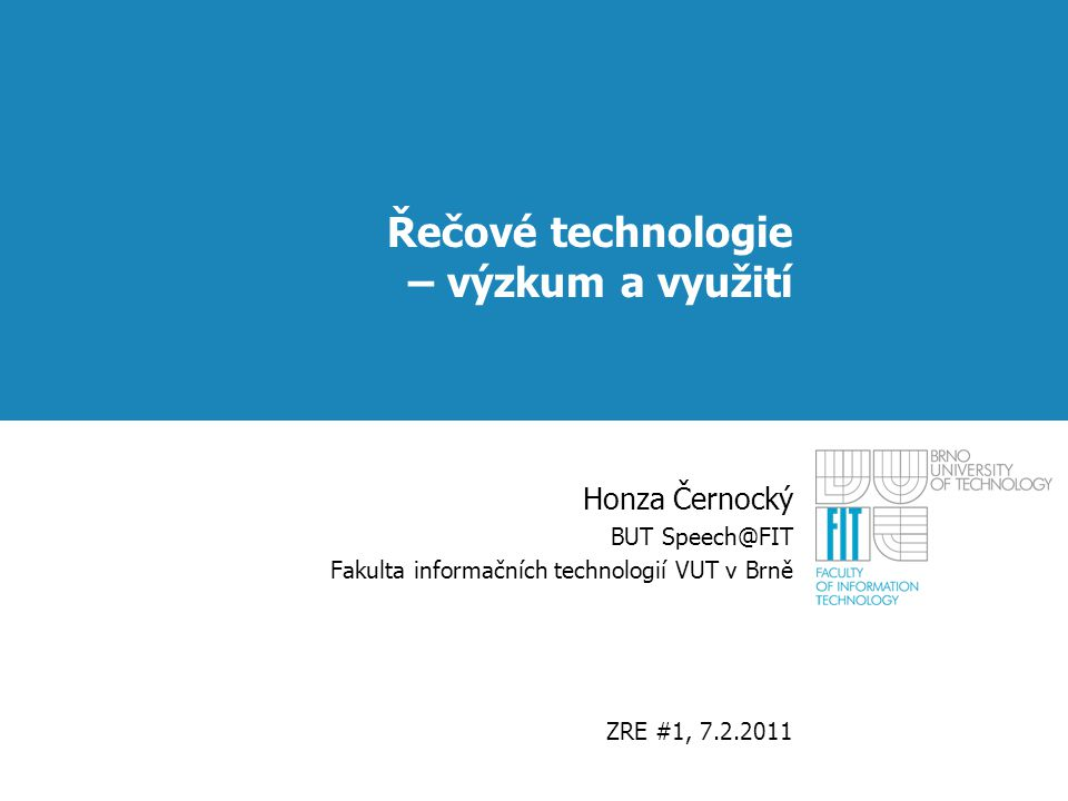 Řečové technologie – výzkum a využití Honza Černocký BUT Speech@FIT Fakulta informačních technologií VUT v Brně ZRE #1, 7.2.2011