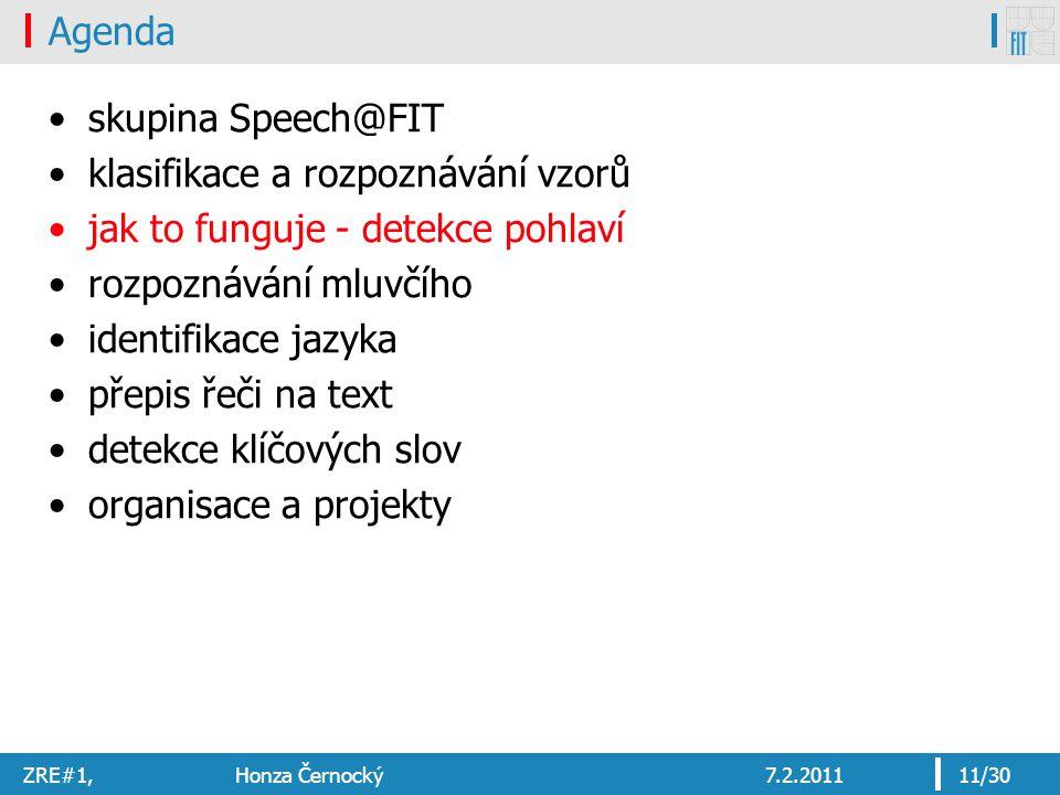 ZRE#1, Honza Černocký7.2.201111/30 Agenda skupina Speech@FIT klasifikace a rozpoznávání vzorů jak to funguje - detekce pohlaví rozpoznávání mluvčího identifikace jazyka přepis řeči na text detekce klíčových slov organisace a projekty