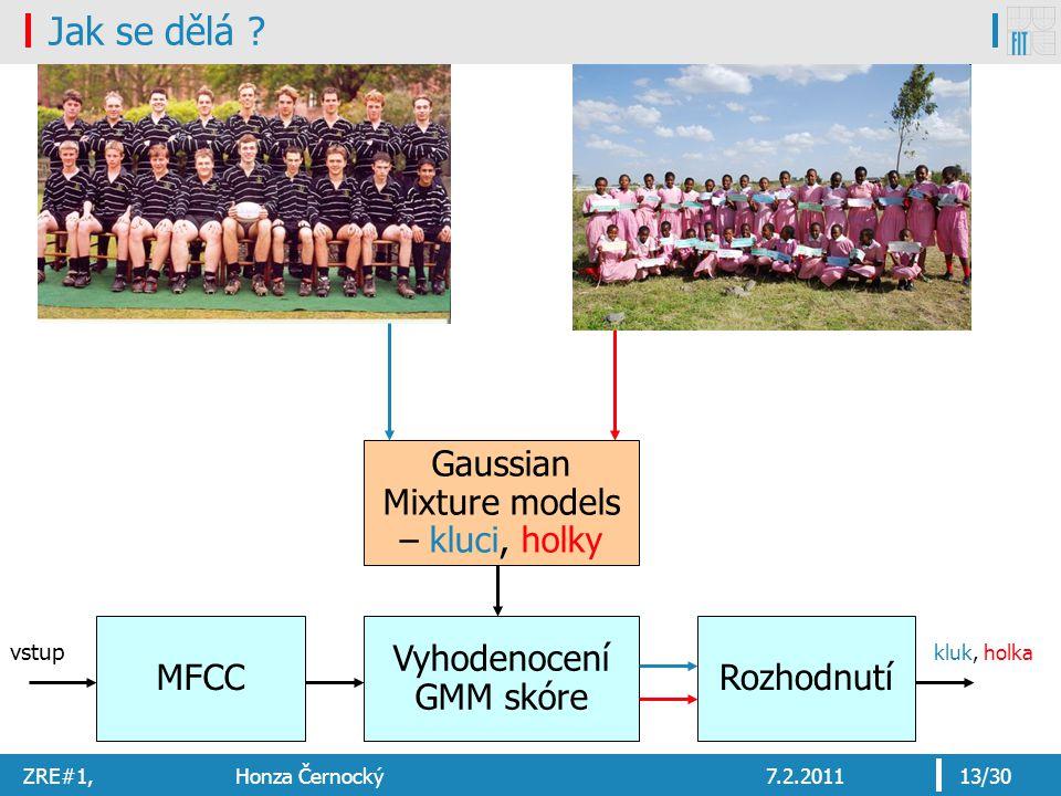 ZRE#1, Honza Černocký7.2.201113/30 Jak se dělá ? Vyhodenocení GMM skóre MFCC vstup Gaussian Mixture models – kluci, holky Rozhodnutí kluk, holka