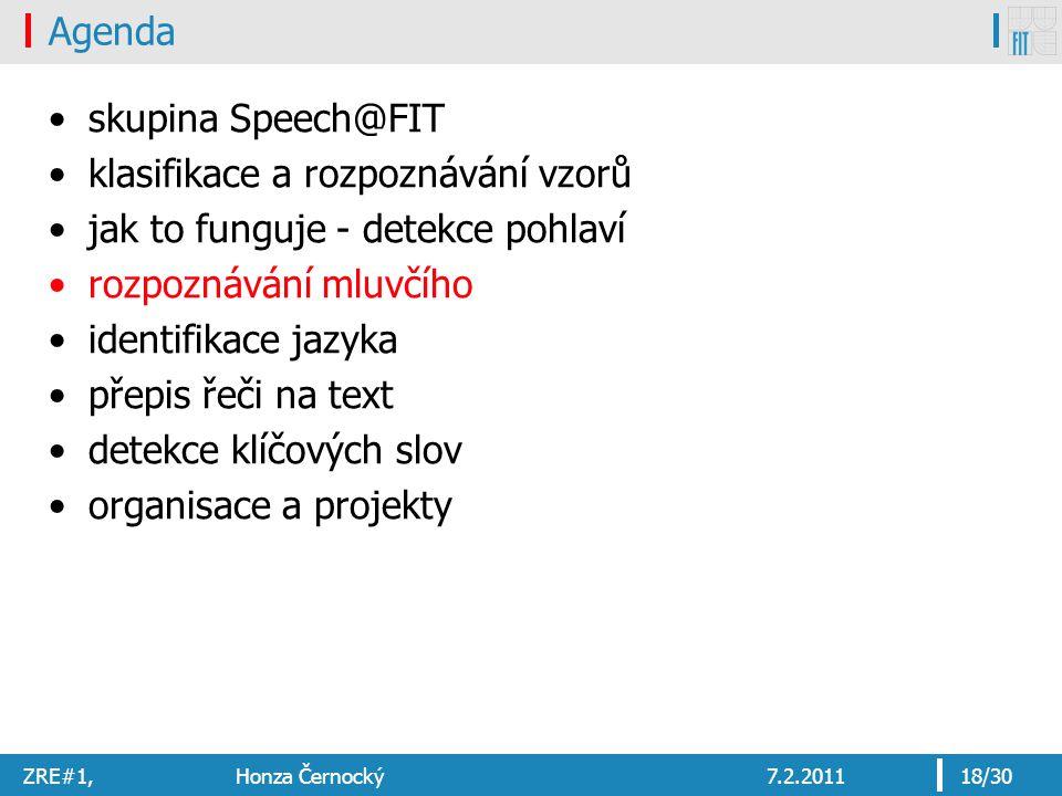 ZRE#1, Honza Černocký7.2.201118/30 Agenda skupina Speech@FIT klasifikace a rozpoznávání vzorů jak to funguje - detekce pohlaví rozpoznávání mluvčího identifikace jazyka přepis řeči na text detekce klíčových slov organisace a projekty
