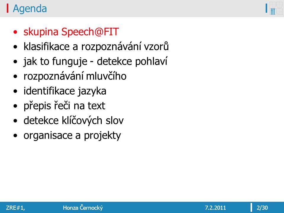 ZRE#1, Honza Černocký7.2.20112/30 Agenda skupina Speech@FIT klasifikace a rozpoznávání vzorů jak to funguje - detekce pohlaví rozpoznávání mluvčího identifikace jazyka přepis řeči na text detekce klíčových slov organisace a projekty