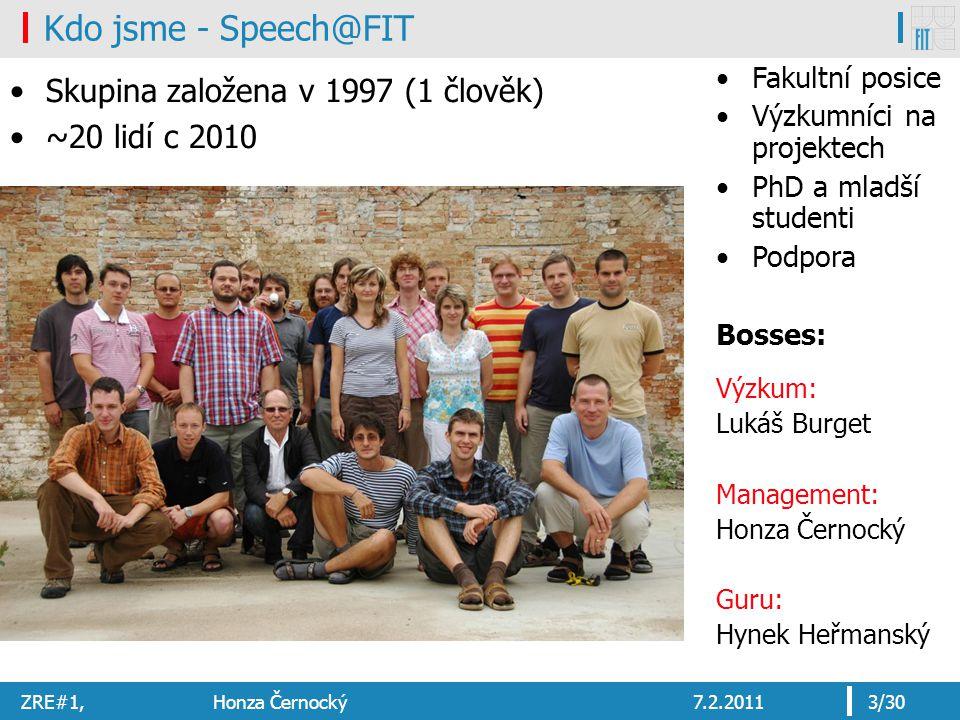 ZRE#1, Honza Černocký7.2.20113/30 Kdo jsme - Speech@FIT Skupina založena v 1997 (1 člověk) ~20 lidí c 2010 Fakultní posice Výzkumníci na projektech Ph