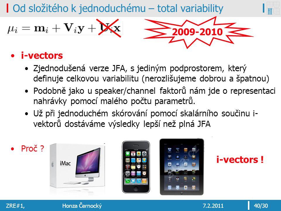 ZRE#1, Honza Černocký7.2.201140/30 Od složitého k jednoduchému – total variability i-vectors Zjednodušená verze JFA, s jediným podprostorem, který definuje celkovou variabilitu (nerozlišujeme dobrou a špatnou) Podobně jako u speaker/channel faktorů nám jde o representaci nahrávky pomocí malého počtu parametrů.