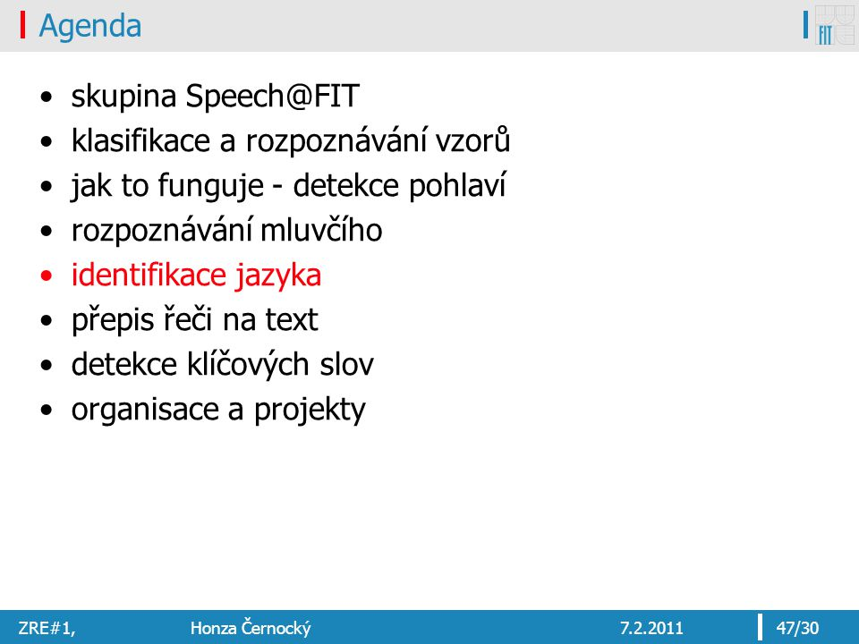 ZRE#1, Honza Černocký7.2.201147/30 Agenda skupina Speech@FIT klasifikace a rozpoznávání vzorů jak to funguje - detekce pohlaví rozpoznávání mluvčího identifikace jazyka přepis řeči na text detekce klíčových slov organisace a projekty