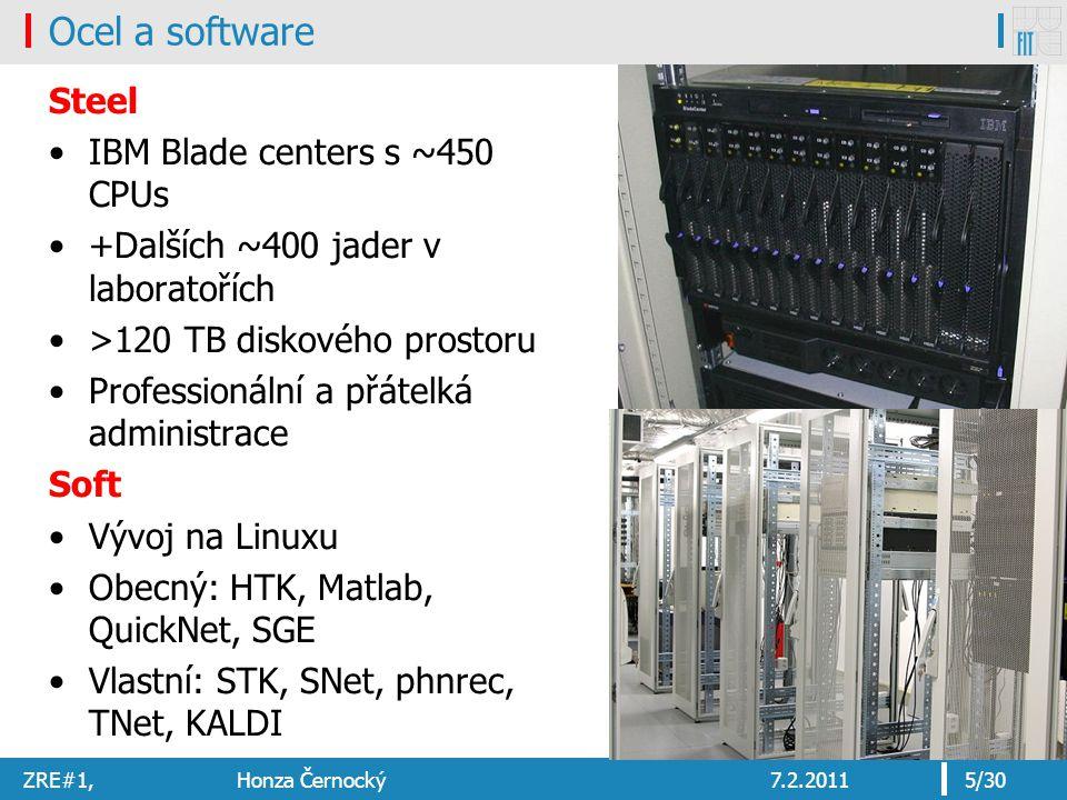 ZRE#1, Honza Černocký7.2.20115/30 Ocel a software Steel IBM Blade centers s ~450 CPUs +Dalších ~400 jader v laboratořích >120 TB diskového prostoru Professionální a přátelká administrace Soft Vývoj na Linuxu Obecný: HTK, Matlab, QuickNet, SGE Vlastní: STK, SNet, phnrec, TNet, KALDI