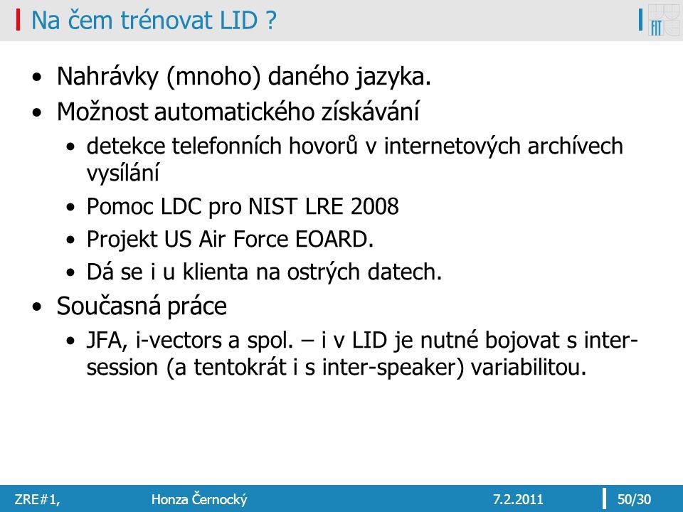 ZRE#1, Honza Černocký7.2.201150/30 Na čem trénovat LID ? Nahrávky (mnoho) daného jazyka. Možnost automatického získávání detekce telefonních hovorů v