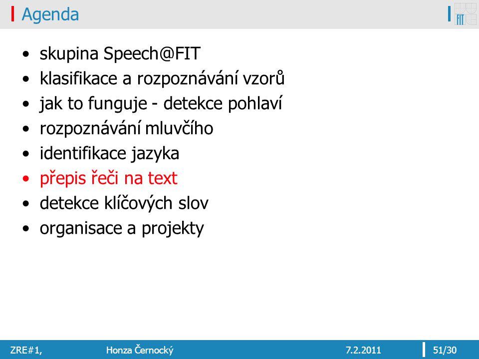 ZRE#1, Honza Černocký7.2.201151/30 Agenda skupina Speech@FIT klasifikace a rozpoznávání vzorů jak to funguje - detekce pohlaví rozpoznávání mluvčího identifikace jazyka přepis řeči na text detekce klíčových slov organisace a projekty