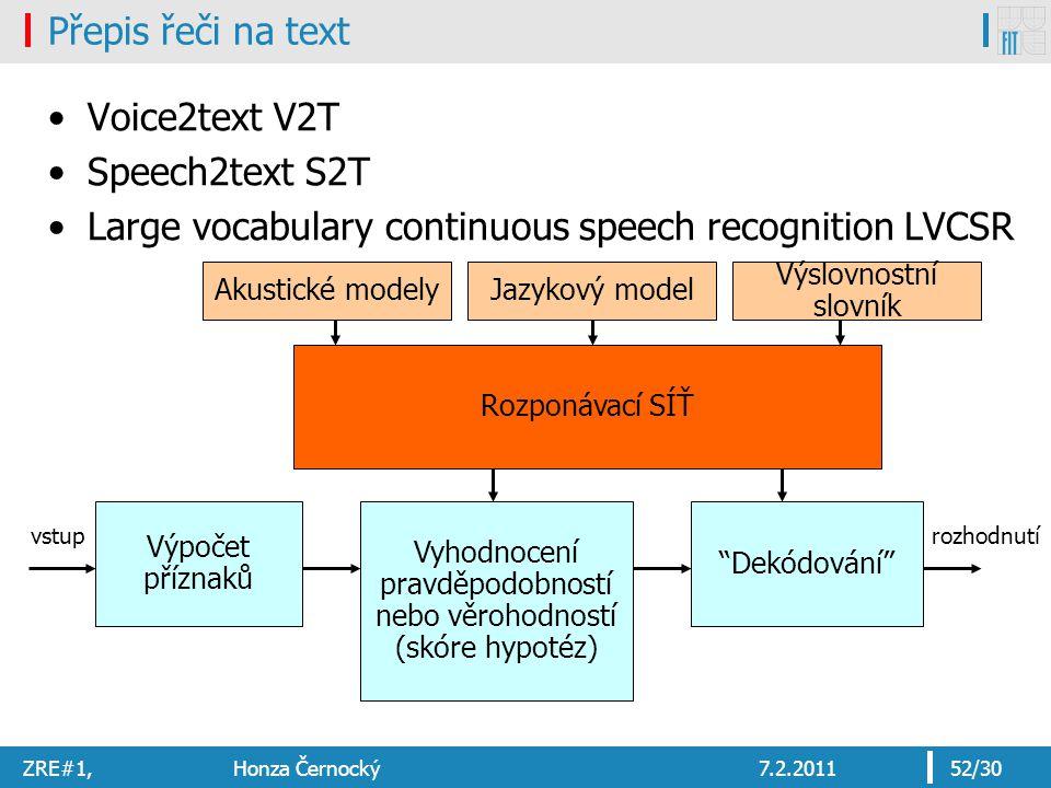 ZRE#1, Honza Černocký7.2.201152/30 Přepis řeči na text Voice2text V2T Speech2text S2T Large vocabulary continuous speech recognition LVCSR Výpočet příznaků Vyhodnocení pravděpodobností nebo věrohodností (skóre hypotéz) Akustické modely Dekódování vstuprozhodnutí Jazykový model Výslovnostní slovník Rozponávací SÍŤ