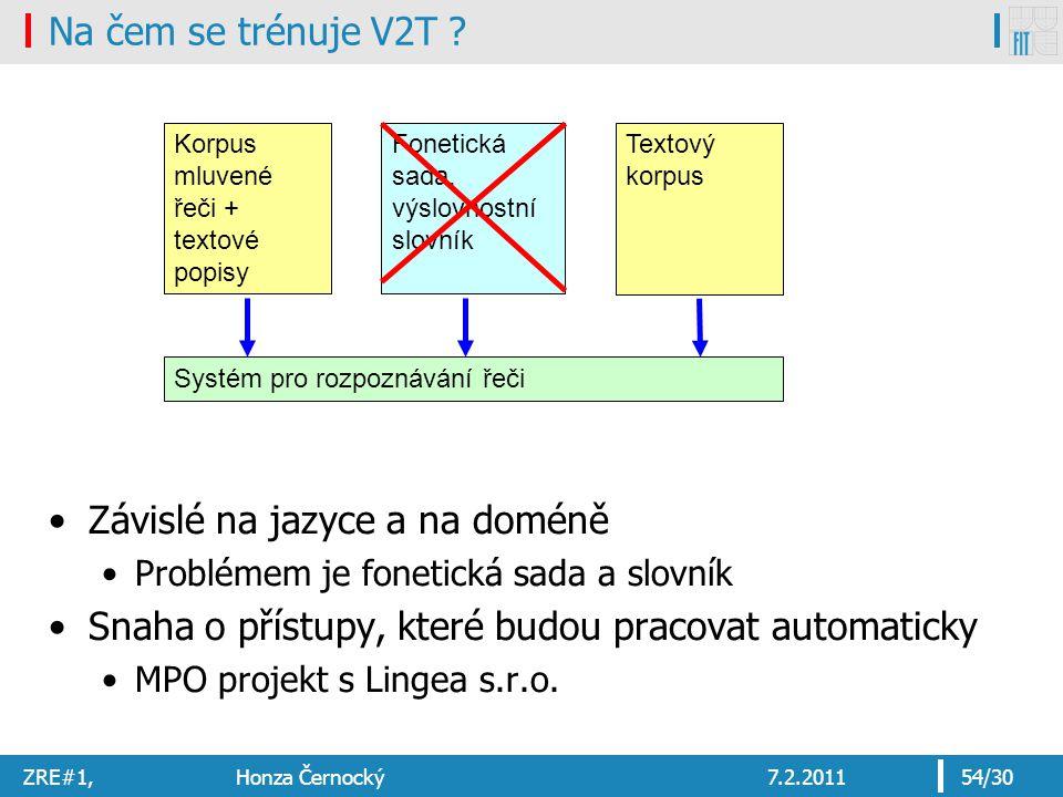 ZRE#1, Honza Černocký7.2.201154/30 Na čem se trénuje V2T ? Závislé na jazyce a na doméně Problémem je fonetická sada a slovník Snaha o přístupy, které