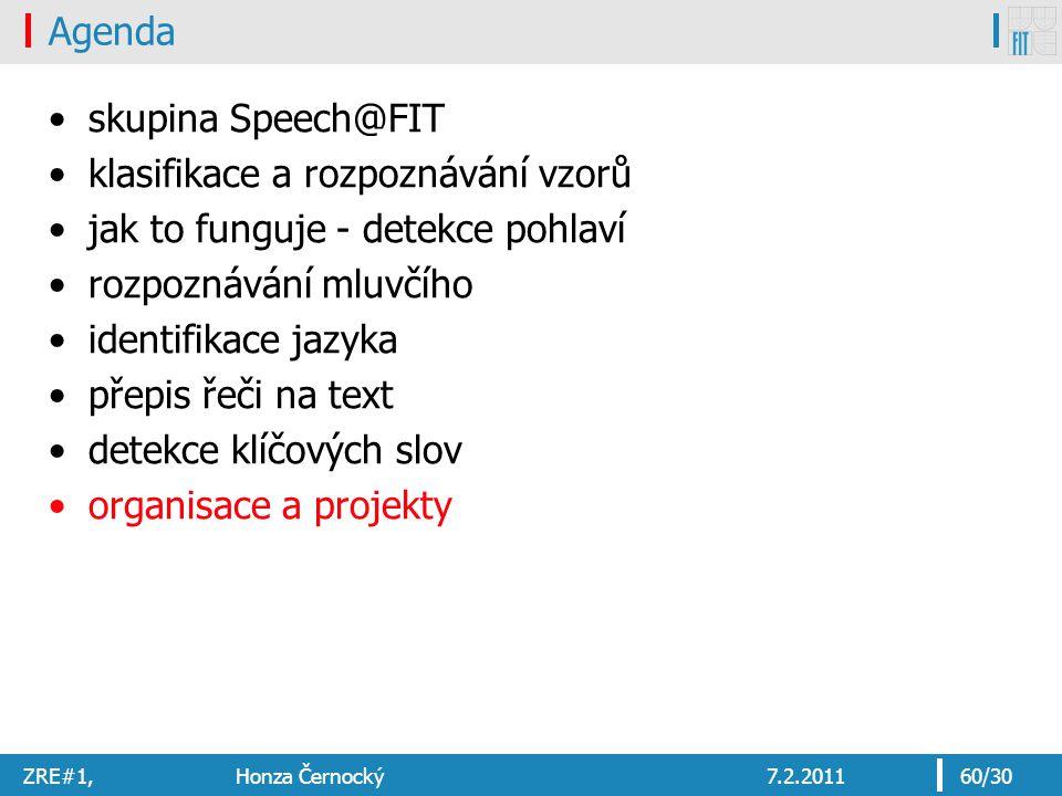 ZRE#1, Honza Černocký7.2.201160/30 Agenda skupina Speech@FIT klasifikace a rozpoznávání vzorů jak to funguje - detekce pohlaví rozpoznávání mluvčího identifikace jazyka přepis řeči na text detekce klíčových slov organisace a projekty