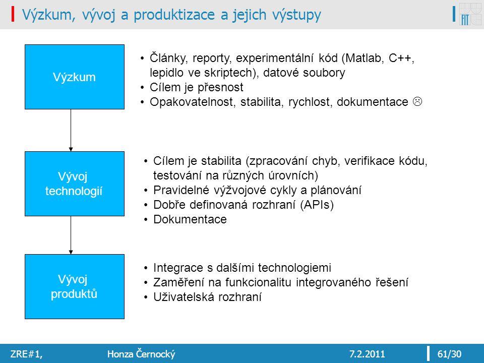 ZRE#1, Honza Černocký7.2.201161/30 Výzkum, vývoj a produktizace a jejich výstupy Výzkum Vývoj technologií Vývoj produktů Články, reporty, experimentální kód (Matlab, C++, lepidlo ve skriptech), datové soubory Cílem je přesnost Opakovatelnost, stabilita, rychlost, dokumentace  Cílem je stabilita (zpracování chyb, verifikace kódu, testování na různých úrovních) Pravidelné výžvojové cykly a plánování Dobře definovaná rozhraní (APIs) Dokumentace Integrace s dalšími technologiemi Zaměření na funkcionalitu integrovaného řešení Uživatelská rozhraní