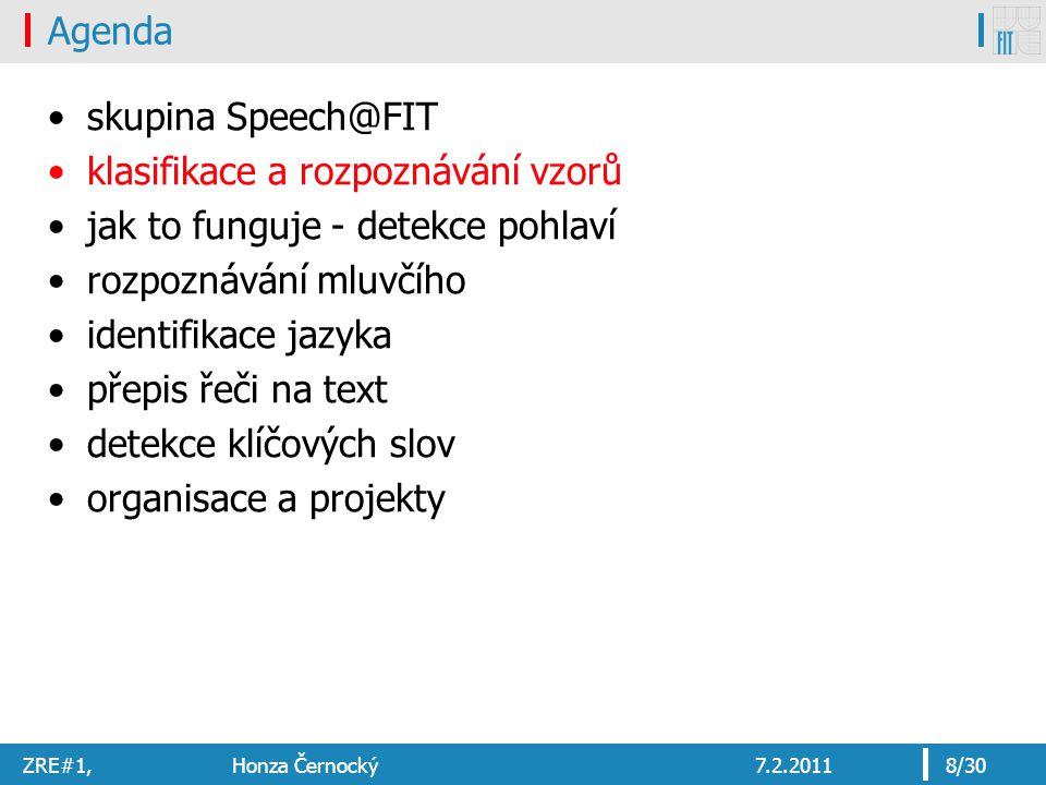 ZRE#1, Honza Černocký7.2.20118/30 Agenda skupina Speech@FIT klasifikace a rozpoznávání vzorů jak to funguje - detekce pohlaví rozpoznávání mluvčího identifikace jazyka přepis řeči na text detekce klíčových slov organisace a projekty