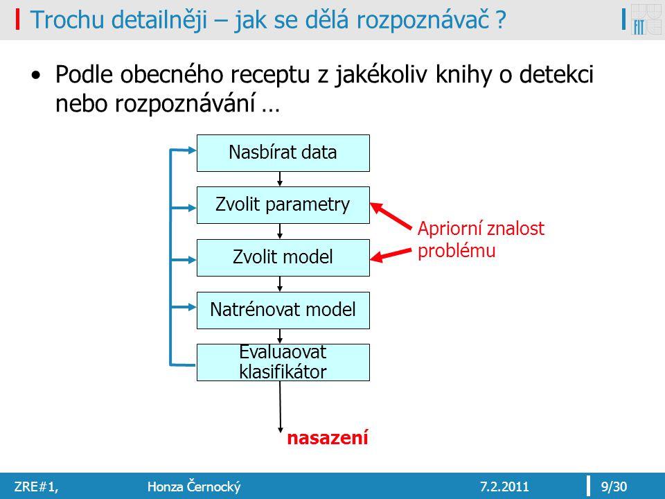 ZRE#1, Honza Černocký7.2.20119/30 Trochu detailněji – jak se dělá rozpoznávač ? Podle obecného receptu z jakékoliv knihy o detekci nebo rozpoznávání …