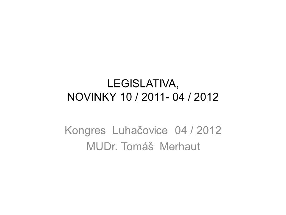 LEGISLATIVA, NOVINKY 10 / 2011- 04 / 2012 Kongres Luhačovice 04 / 2012 MUDr. Tomáš Merhaut