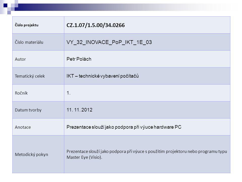 Číslo projektu CZ.1.07/1.5.00/34.0266 Číslo materiálu VY_32_INOVACE_PoP_IKT_1E_03 Autor Petr Polách Tematický celek IKT – technické vybavení počítačů