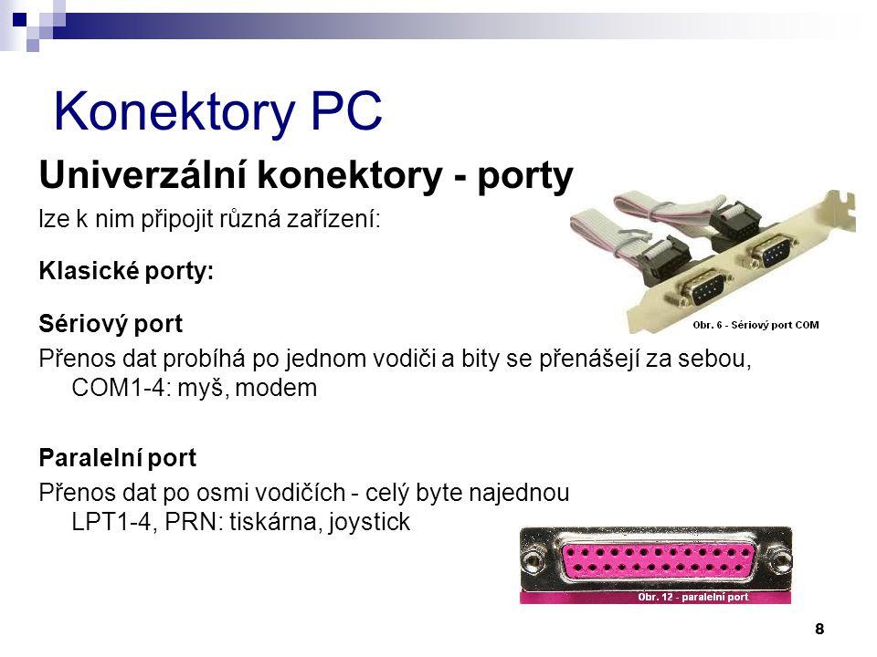 Konektory PC Univerzální konektory - porty lze k nim připojit různá zařízení: Klasické porty: Sériový port Přenos dat probíhá po jednom vodiči a bity