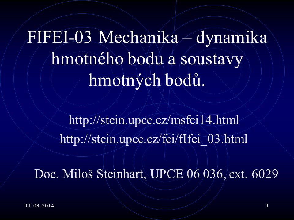 11. 03. 20141 FIFEI-03 Mechanika – dynamika hmotného bodu a soustavy hmotných bodů. http://stein.upce.cz/msfei14.html http://stein.upce.cz/fei/fIfei_0
