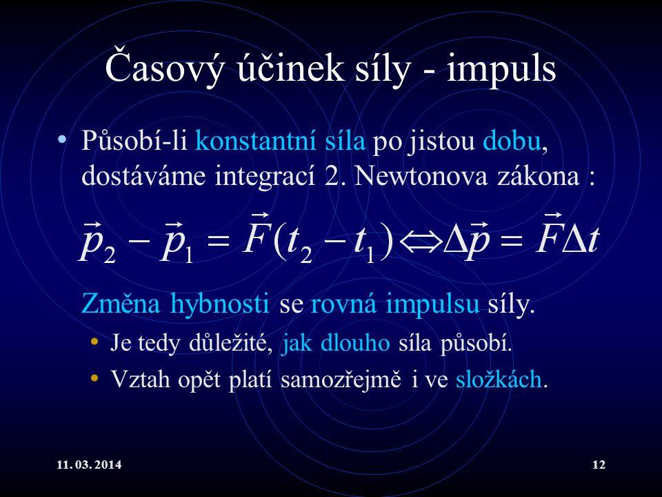 11. 03. 201412 Časový účinek síly - impuls Působí-li konstantní síla po jistou dobu, dostáváme integrací 2. Newtonova zákona : Změna hybnosti se rovná