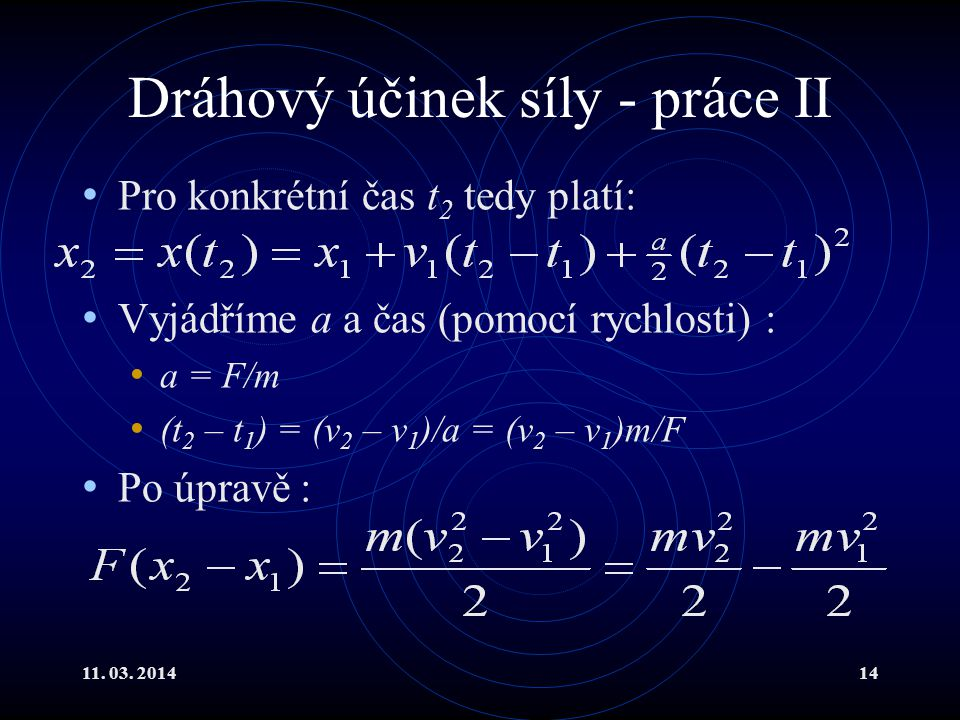 11. 03. 201414 Dráhový účinek síly - práce II Pro konkrétní čas t 2 tedy platí: Vyjádříme a a čas (pomocí rychlosti) : a = F/m (t 2 – t 1 ) = (v 2 – v