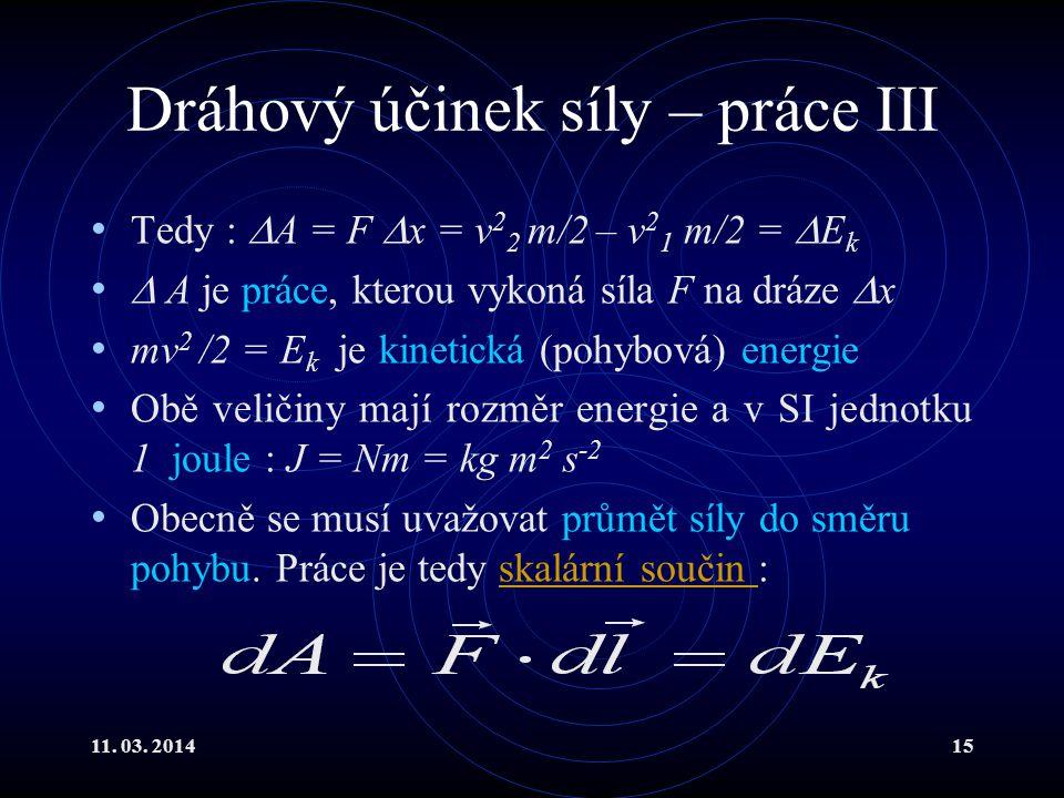 11. 03. 201415 Dráhový účinek síly – práce III Tedy :  A = F  x = v 2 2 m/2 – v 2 1 m/2 =  E k  A je práce, kterou vykoná síla F na dráze  x mv 2
