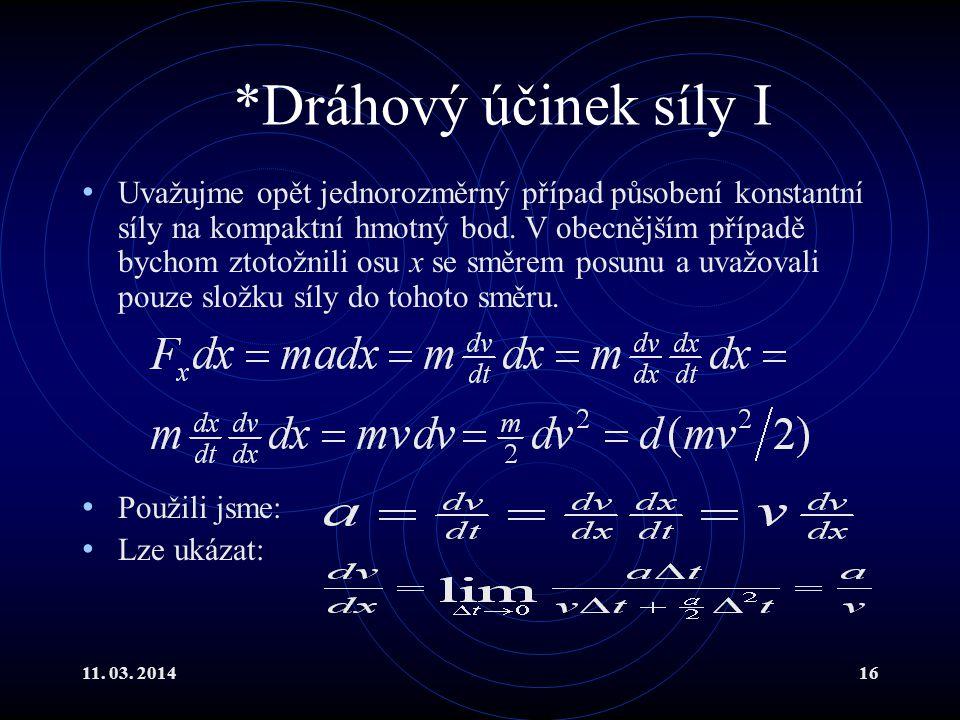 11. 03. 201416 *Dráhový účinek síly I Uvažujme opět jednorozměrný případ působení konstantní síly na kompaktní hmotný bod. V obecnějším případě bychom
