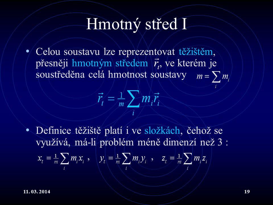 11. 03. 201419 Hmotný střed I Celou soustavu lze reprezentovat těžištěm, přesněji hmotným středem, ve kterém je soustředěna celá hmotnost soustavy Def