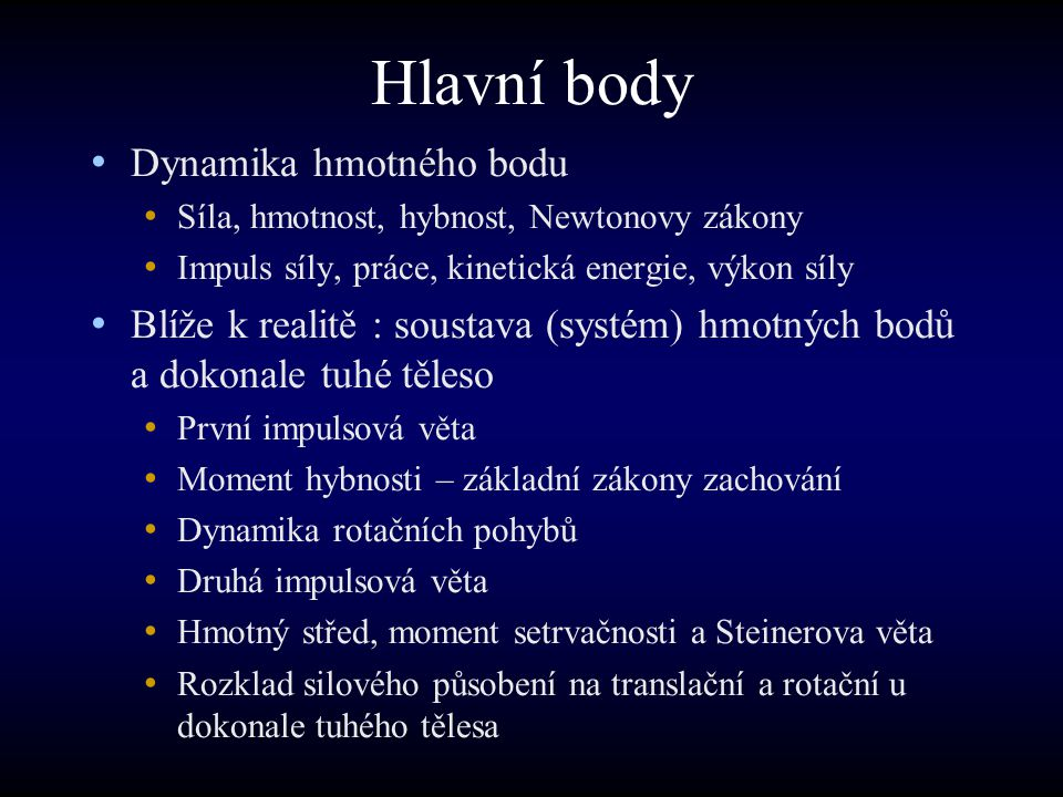 Hlavní body Dynamika hmotného bodu Síla, hmotnost, hybnost, Newtonovy zákony Impuls síly, práce, kinetická energie, výkon síly Blíže k realitě : soust