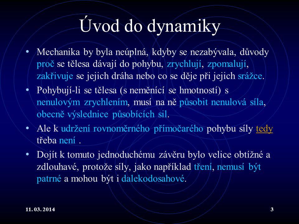 11. 03. 20143 Úvod do dynamiky Mechanika by byla neúplná, kdyby se nezabývala, důvody proč se tělesa dávají do pohybu, zrychlují, zpomalují, zakřivuje