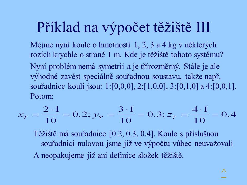 Příklad na výpočet těžiště III Mějme nyní koule o hmotnosti 1, 2, 3 a 4 kg v některých rozích krychle o straně 1 m. Kde je těžiště tohoto systému? Nyn
