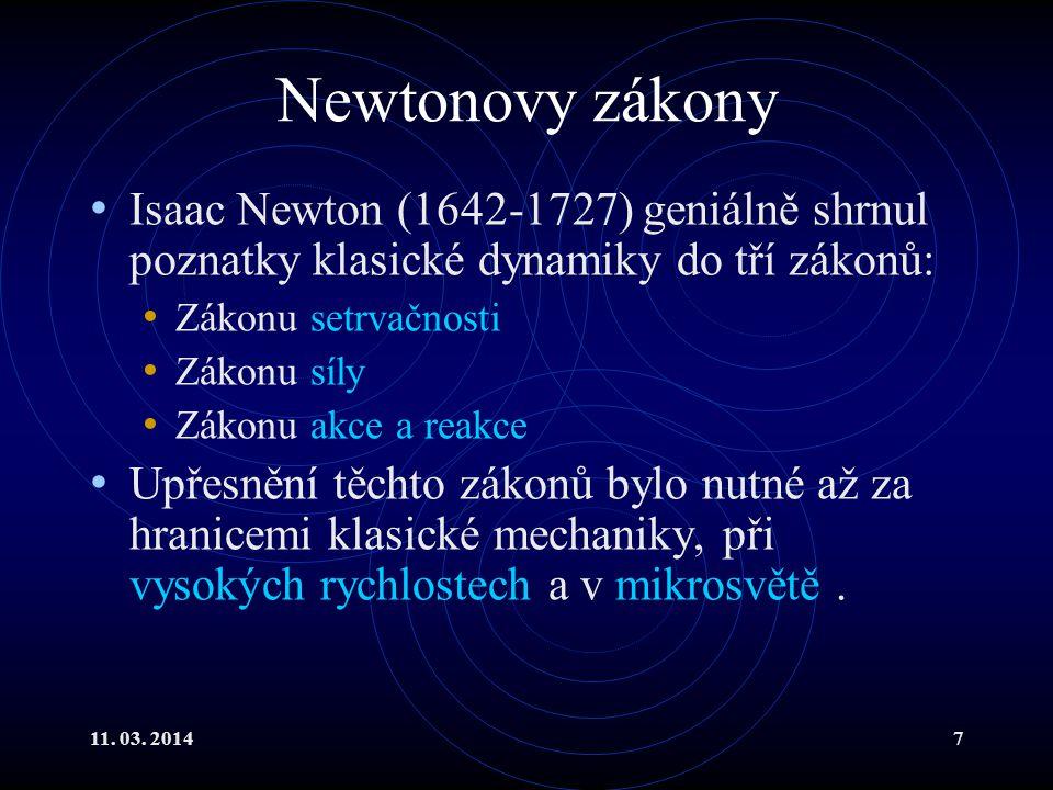 11. 03. 20147 Newtonovy zákony Isaac Newton (1642-1727) geniálně shrnul poznatky klasické dynamiky do tří zákonů: Zákonu setrvačnosti Zákonu síly Záko