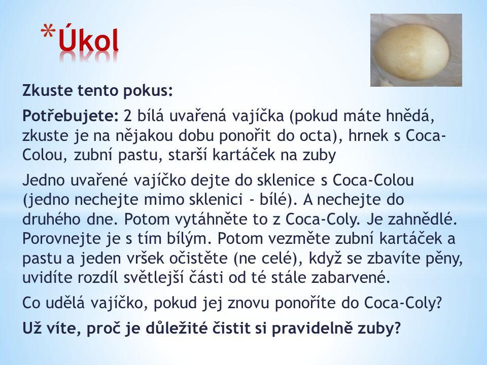 Zkuste tento pokus: Potřebujete: 2 bílá uvařená vajíčka (pokud máte hnědá, zkuste je na nějakou dobu ponořit do octa), hrnek s Coca- Colou, zubní pastu, starší kartáček na zuby Jedno uvařené vajíčko dejte do sklenice s Coca-Colou (jedno nechejte mimo sklenici - bílé).