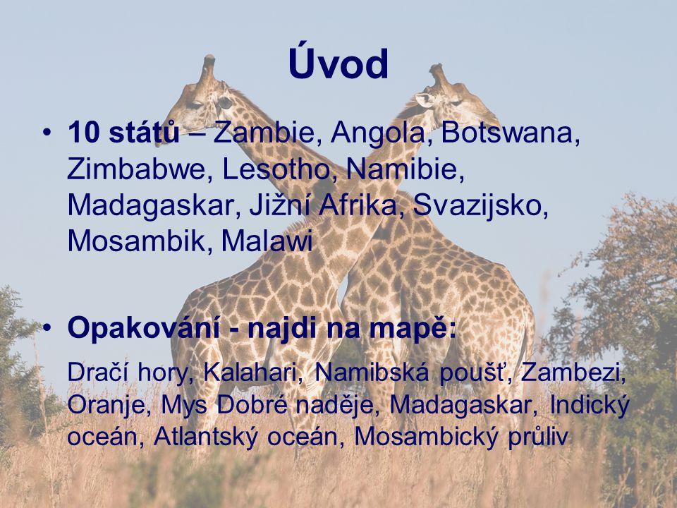 Úvod 10 států – Zambie, Angola, Botswana, Zimbabwe, Lesotho, Namibie, Madagaskar, Jižní Afrika, Svazijsko, Mosambik, Malawi Opakování - najdi na mapě: Dračí hory, Kalahari, Namibská poušť, Zambezi, Oranje, Mys Dobré naděje, Madagaskar, Indický oceán, Atlantský oceán, Mosambický průliv