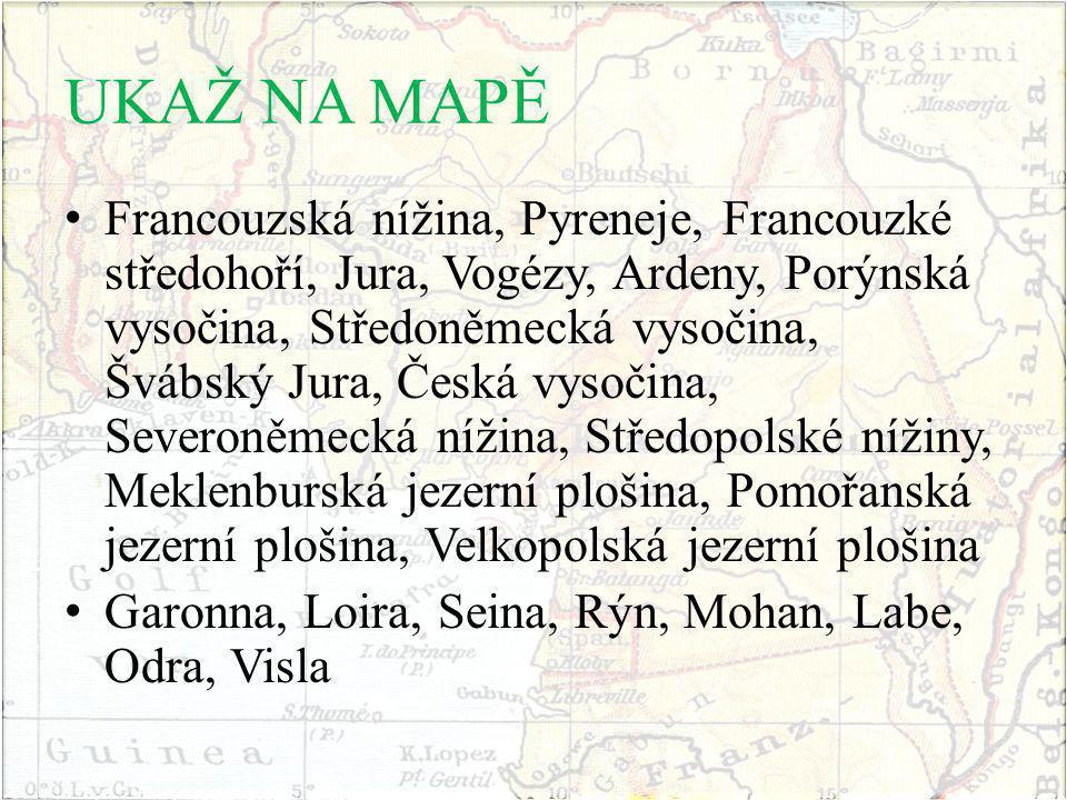 UKAŽ NA MAPĚ Francouzská nížina, Pyreneje, Francouzké středohoří, Jura, Vogézy, Ardeny, Porýnská vysočina, Středoněmecká vysočina, Švábský Jura, Česká