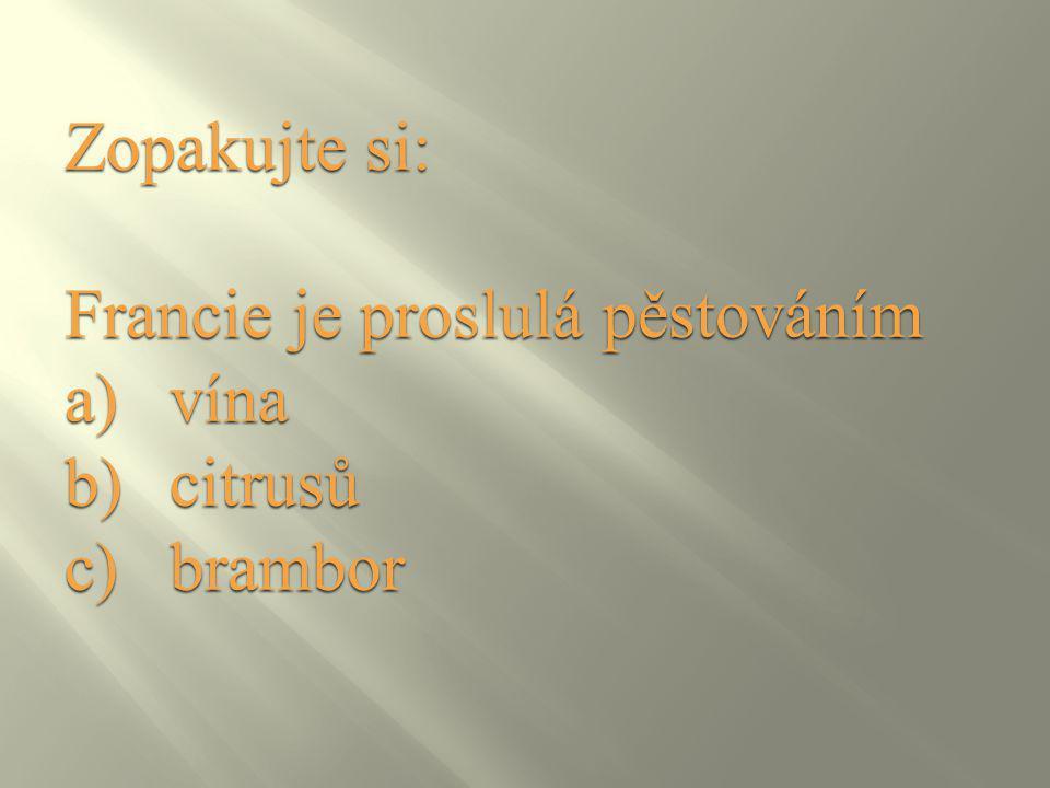 Zopakujte si: Francie je proslulá pěstováním a)vína b)citrusů c)brambor