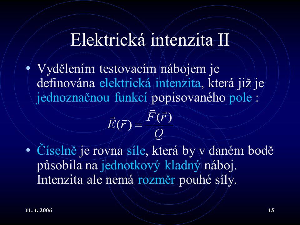 11. 4. 200615 Elektrická intenzita II Vydělením testovacím nábojem je definována elektrická intenzita, která již je jednoznačnou funkcí popisovaného p