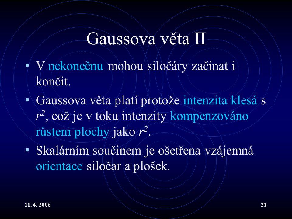 11. 4. 200621 Gaussova věta II V nekonečnu mohou siločáry začínat i končit. Gaussova věta platí protože intenzita klesá s r 2, což je v toku intenzity