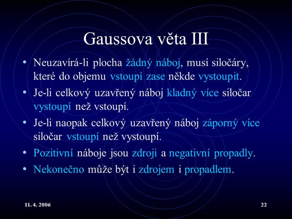 11. 4. 200622 Gaussova věta III Neuzavírá-li plocha žádný náboj, musí siločáry, které do objemu vstoupí zase někde vystoupit. Je-li celkový uzavřený n