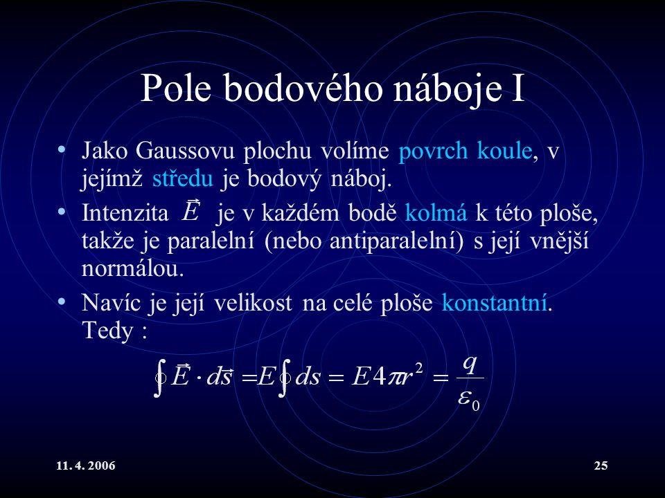 11. 4. 200625 Pole bodového náboje I Jako Gaussovu plochu volíme povrch koule, v jejímž středu je bodový náboj. Intenzita je v každém bodě kolmá k tét
