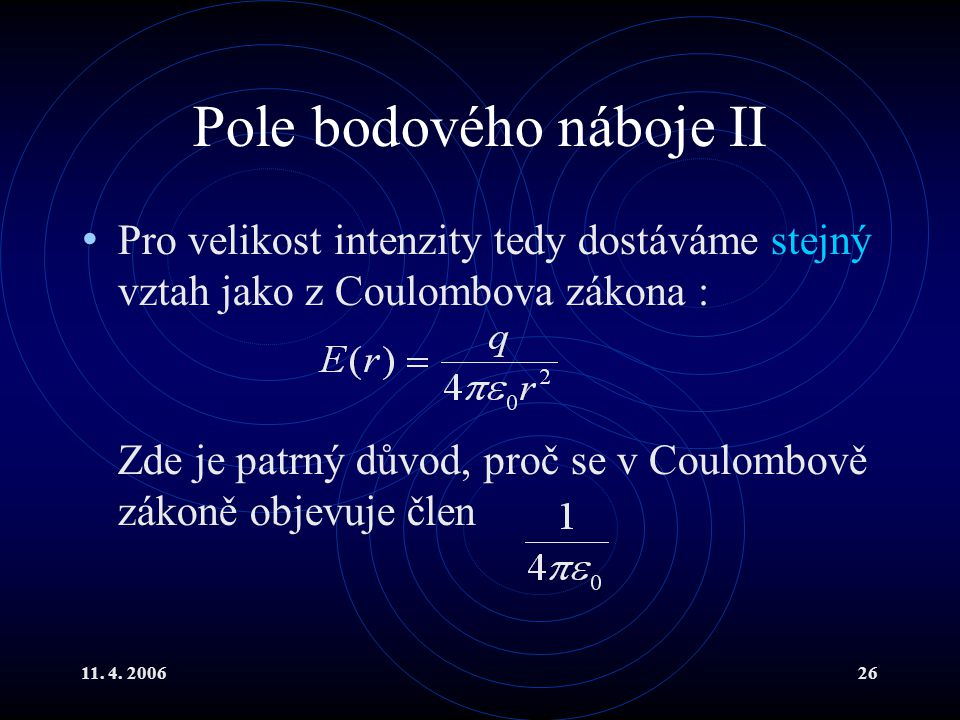 11. 4. 200626 Pole bodového náboje II Pro velikost intenzity tedy dostáváme stejný vztah jako z Coulombova zákona : Zde je patrný důvod, proč se v Cou
