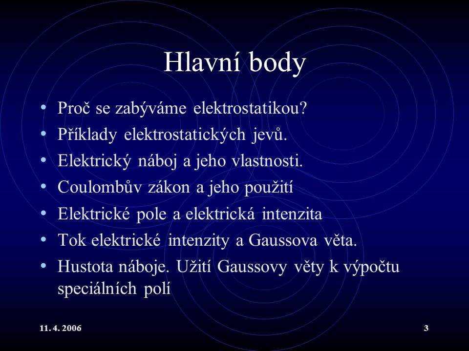 11. 4. 20063 Hlavní body Proč se zabýváme elektrostatikou? Příklady elektrostatických jevů. Elektrický náboj a jeho vlastnosti. Coulombův zákon a jeho