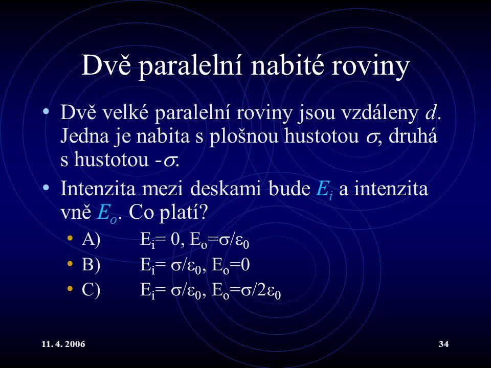 11. 4. 200634 Dvě paralelní nabité roviny Dvě velké paralelní roviny jsou vzdáleny d. Jedna je nabita s plošnou hustotou , druhá s hustotou - . Inte