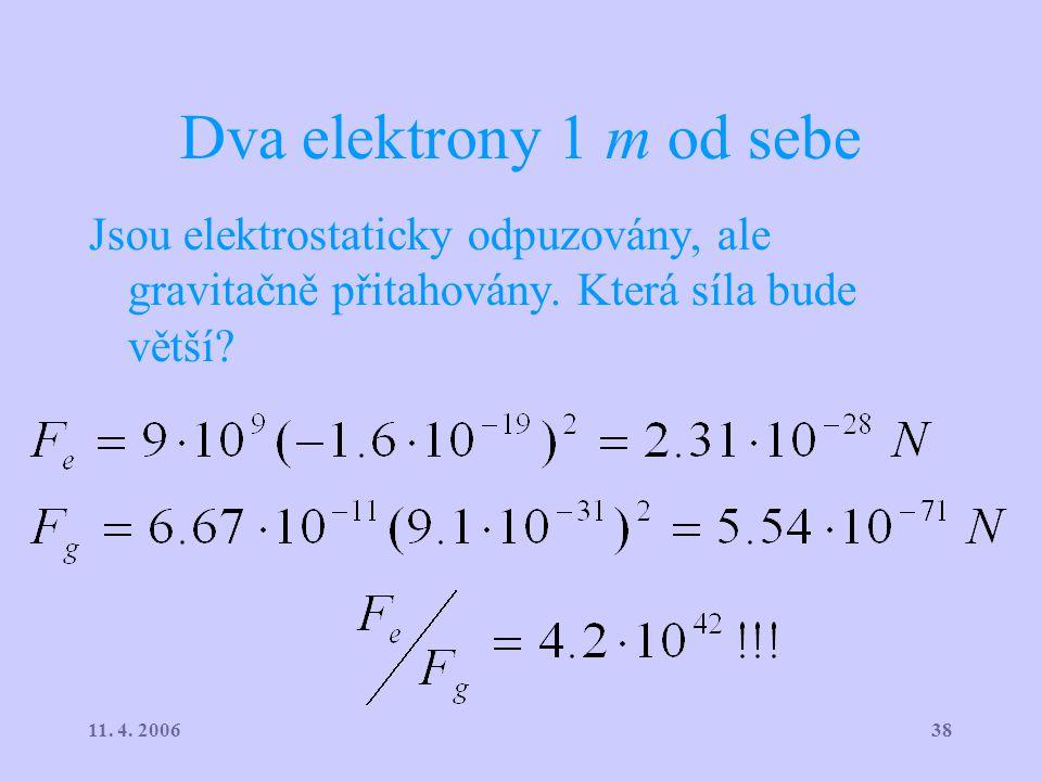 3811. 4. 2006 Dva elektrony 1 m od sebe Jsou elektrostaticky odpuzovány, ale gravitačně přitahovány. Která síla bude větší? ^