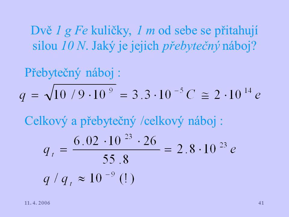 4111. 4. 2006 Dvě 1 g Fe kuličky, 1 m od sebe se přitahují silou 10 N. Jaký je jejich přebytečný náboj? Přebytečný náboj : Celkový a přebytečný /celko
