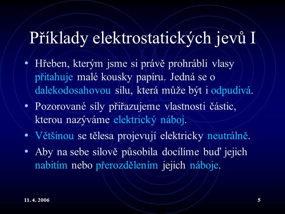 11. 4. 20065 Příklady elektrostatických jevů I Hřeben, kterým jsme si právě prohrábli vlasy přitahuje malé kousky papíru. Jedná se o dalekodosahovou s