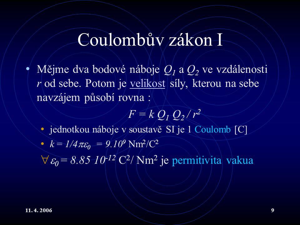 11. 4. 20069 Coulombův zákon I Mějme dva bodové náboje Q 1 a Q 2 ve vzdálenosti r od sebe. Potom je velikost síly, kterou na sebe navzájem působí rovn