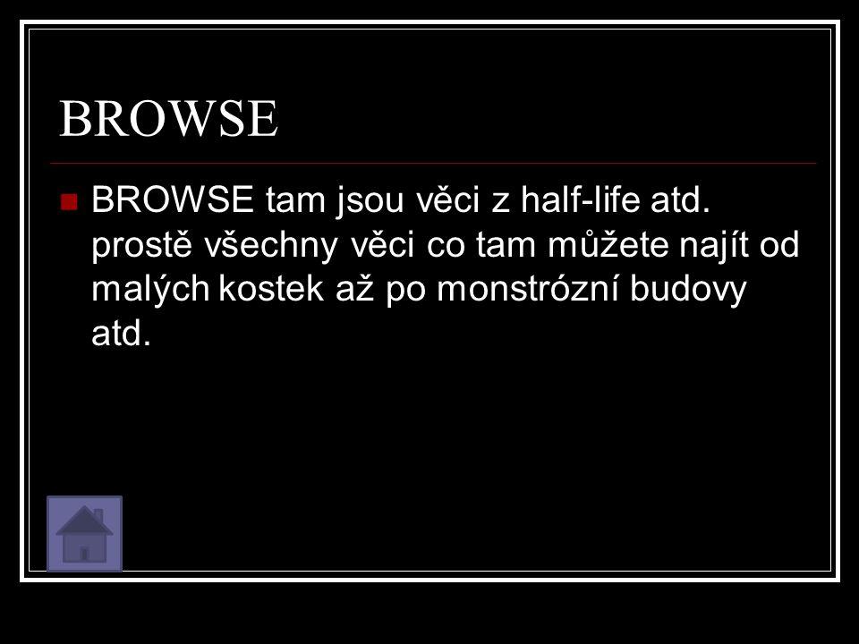BROWSE BROWSE tam jsou věci z half-life atd.