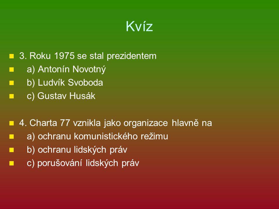 Kvíz 3. Roku 1975 se stal prezidentem a) Antonín Novotný b) Ludvík Svoboda c) Gustav Husák 4. Charta 77 vznikla jako organizace hlavně na a) ochranu k